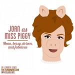Joan Holloway, Miss Piggy